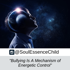 Bullying Is A Mechanism of Energeitc Control - @Soul Essence Child